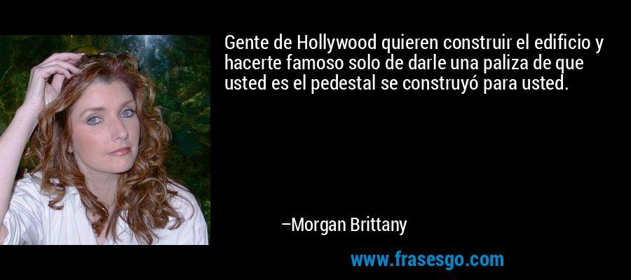 Gente de Hollywood quieren construir el edificio y hacerte famoso solo de darle una paliza de que usted es el pedestal se construyó para usted. – Morgan Brittany