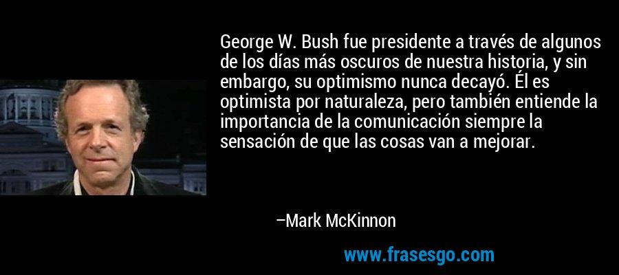 George W. Bush fue presidente a través de algunos de los días más oscuros de nuestra historia, y sin embargo, su optimismo nunca decayó. Él es optimista por naturaleza, pero también entiende la importancia de la comunicación siempre la sensación de que las cosas van a mejorar. – Mark McKinnon