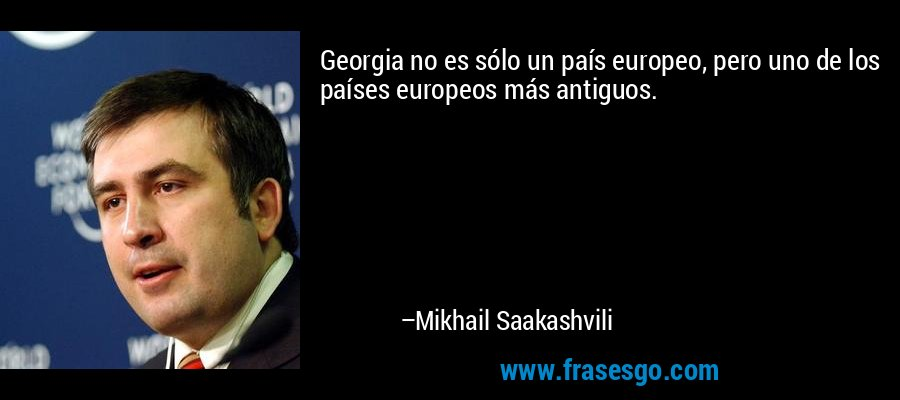 Georgia no es sólo un país europeo, pero uno de los países europeos más antiguos. – Mikhail Saakashvili