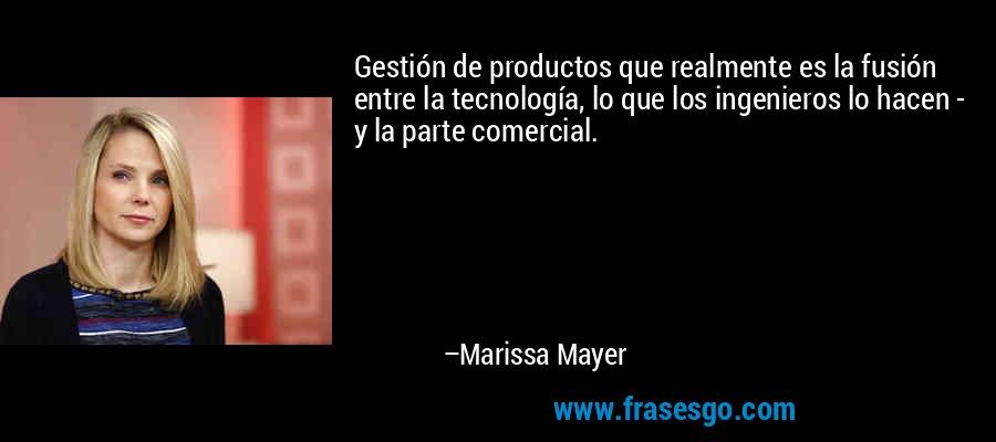 Gestión de productos que realmente es la fusión entre la tecnología, lo que los ingenieros lo hacen - y la parte comercial. – Marissa Mayer