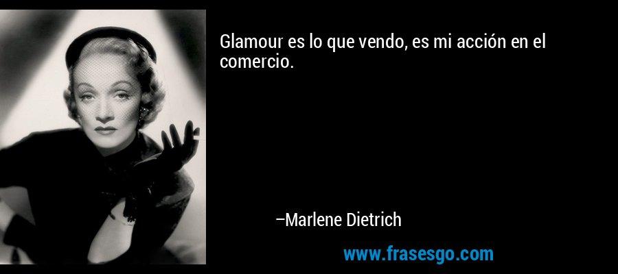 Glamour es lo que vendo, es mi acción en el comercio. – Marlene Dietrich