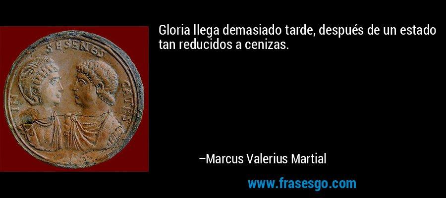 Gloria llega demasiado tarde, después de un estado tan reducidos a cenizas. – Marcus Valerius Martial