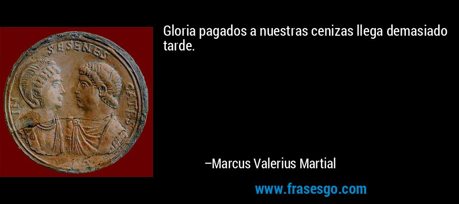 Gloria pagados a nuestras cenizas llega demasiado tarde. – Marcus Valerius Martial