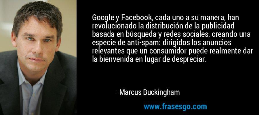 Google y Facebook, cada uno a su manera, han revolucionado la distribución de la publicidad basada en búsqueda y redes sociales, creando una especie de anti-spam: dirigidos los anuncios relevantes que un consumidor puede realmente dar la bienvenida en lugar de despreciar. – Marcus Buckingham