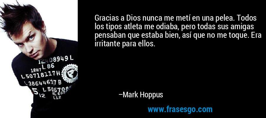 Gracias a Dios nunca me metí en una pelea. Todos los tipos atleta me odiaba, pero todas sus amigas pensaban que estaba bien, así que no me toque. Era irritante para ellos. – Mark Hoppus