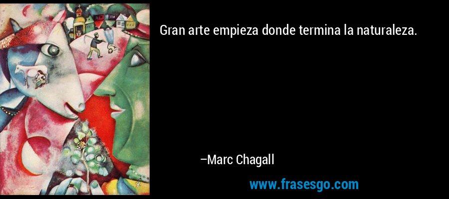 Gran arte empieza donde termina la naturaleza. – Marc Chagall