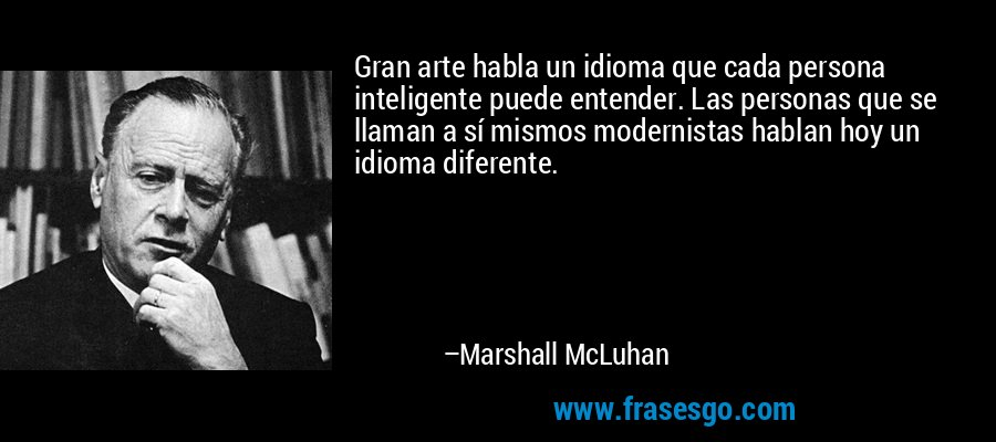 Gran arte habla un idioma que cada persona inteligente puede entender. Las personas que se llaman a sí mismos modernistas hablan hoy un idioma diferente. – Marshall McLuhan