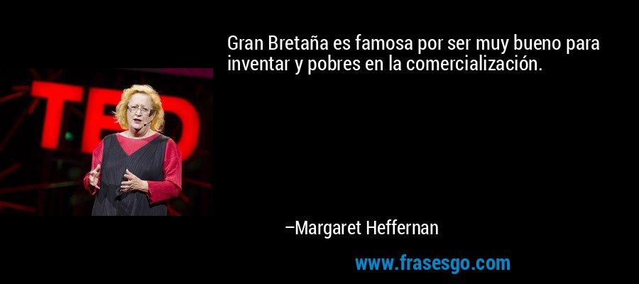 Gran Bretaña es famosa por ser muy bueno para inventar y pobres en la comercialización. – Margaret Heffernan