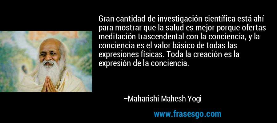Gran cantidad de investigación científica está ahí para mostrar que la salud es mejor porque ofertas meditación trascendental con la conciencia, y la conciencia es el valor básico de todas las expresiones físicas. Toda la creación es la expresión de la conciencia. – Maharishi Mahesh Yogi