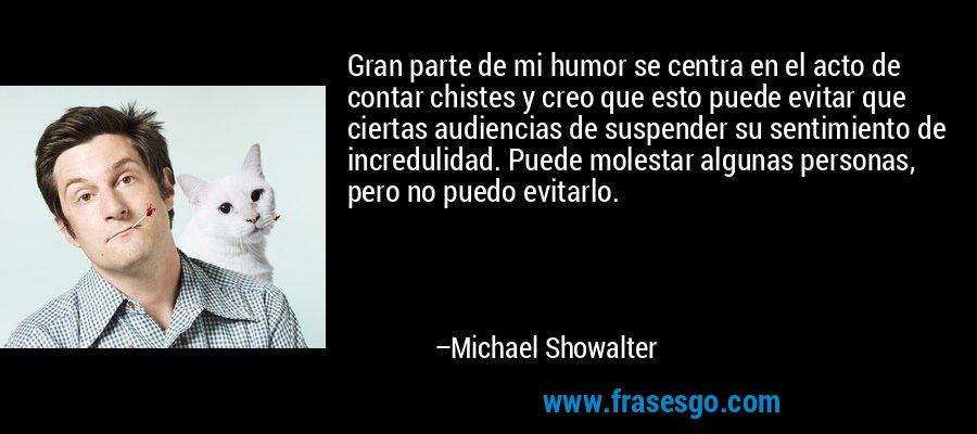 Gran parte de mi humor se centra en el acto de contar chistes y creo que esto puede evitar que ciertas audiencias de suspender su sentimiento de incredulidad. Puede molestar algunas personas, pero no puedo evitarlo. – Michael Showalter