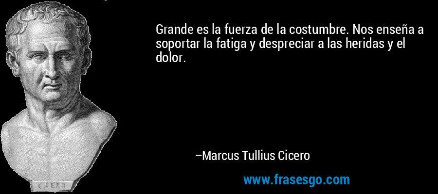 Grande es la fuerza de la costumbre. Nos enseña a soportar la fatiga y despreciar a las heridas y el dolor. – Marcus Tullius Cicero