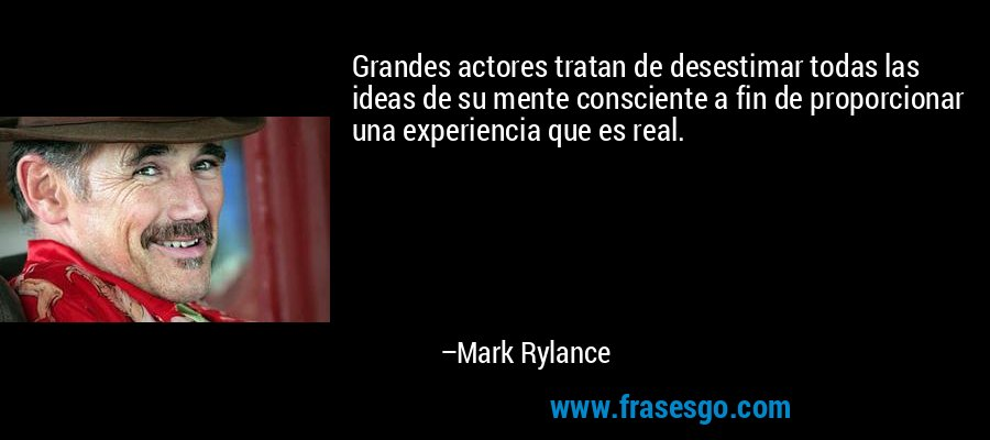 Grandes actores tratan de desestimar todas las ideas de su mente consciente a fin de proporcionar una experiencia que es real. – Mark Rylance