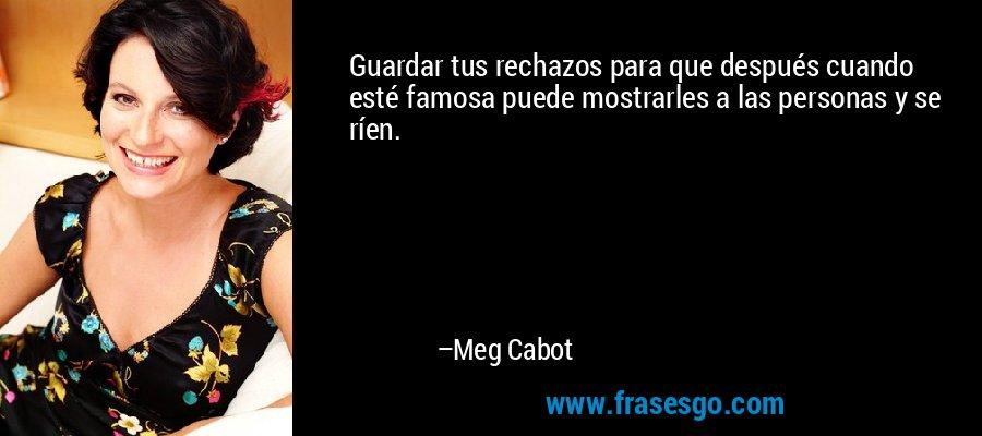 Guardar tus rechazos para que después cuando esté famosa puede mostrarles a las personas y se ríen. – Meg Cabot