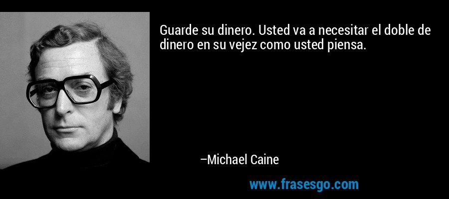 Guarde su dinero. Usted va a necesitar el doble de dinero en su vejez como usted piensa. – Michael Caine