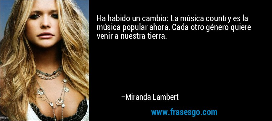 Ha habido un cambio: La música country es la música popular ahora. Cada otro género quiere venir a nuestra tierra. – Miranda Lambert