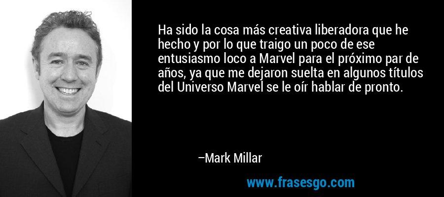 Ha sido la cosa más creativa liberadora que he hecho y por lo que traigo un poco de ese entusiasmo loco a Marvel para el próximo par de años, ya que me dejaron suelta en algunos títulos del Universo Marvel se le oír hablar de pronto. – Mark Millar