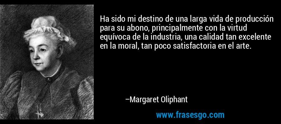 Ha sido mi destino de una larga vida de producción para su abono, principalmente con la virtud equívoca de la industria, una calidad tan excelente en la moral, tan poco satisfactoria en el arte. – Margaret Oliphant