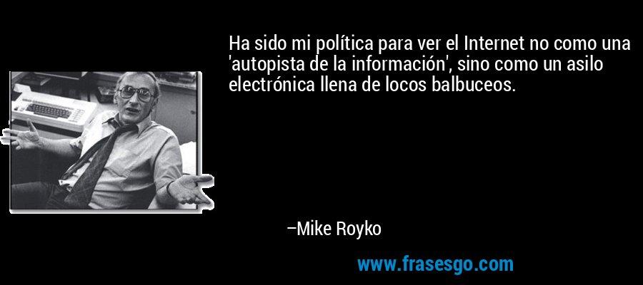 Ha sido mi política para ver el Internet no como una 'autopista de la información', sino como un asilo electrónica llena de locos balbuceos. – Mike Royko