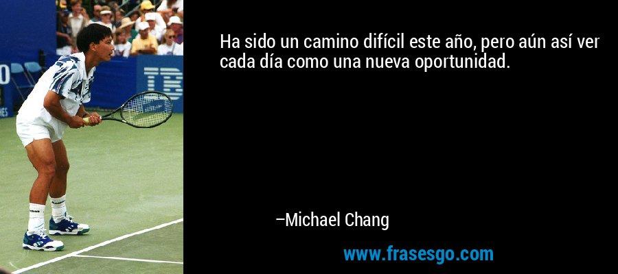 Ha sido un camino difícil este año, pero aún así ver cada día como una nueva oportunidad. – Michael Chang