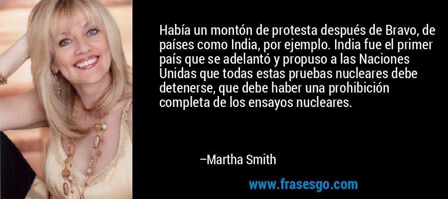 Había un montón de protesta después de Bravo, de países como India, por ejemplo. India fue el primer país que se adelantó y propuso a las Naciones Unidas que todas estas pruebas nucleares debe detenerse, que debe haber una prohibición completa de los ensayos nucleares. – Martha Smith