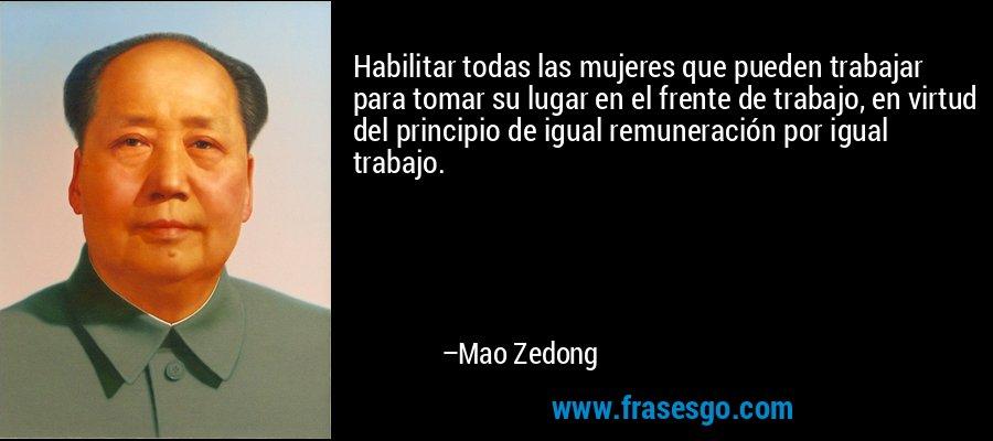 Habilitar todas las mujeres que pueden trabajar para tomar su lugar en el frente de trabajo, en virtud del principio de igual remuneración por igual trabajo. – Mao Zedong