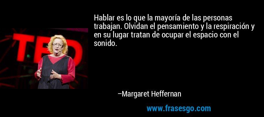 Hablar es lo que la mayoría de las personas trabajan. Olvidan el pensamiento y la respiración y en su lugar tratan de ocupar el espacio con el sonido. – Margaret Heffernan