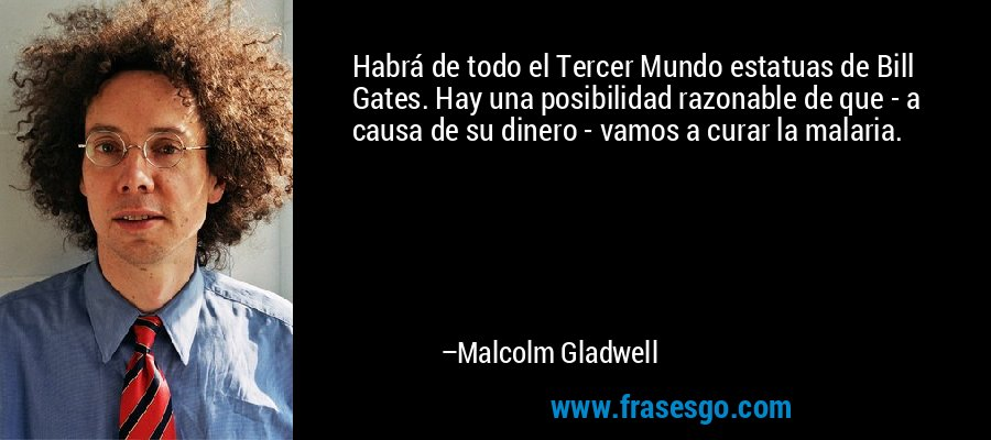 Habrá de todo el Tercer Mundo estatuas de Bill Gates. Hay una posibilidad razonable de que - a causa de su dinero - vamos a curar la malaria. – Malcolm Gladwell