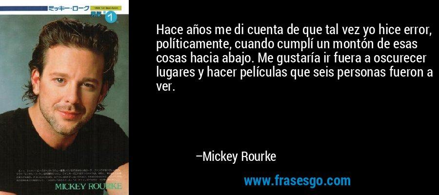 Hace años me di cuenta de que tal vez yo hice error, políticamente, cuando cumplí un montón de esas cosas hacia abajo. Me gustaría ir fuera a oscurecer lugares y hacer películas que seis personas fueron a ver. – Mickey Rourke