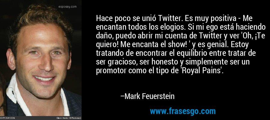 Hace poco se unió Twitter. Es muy positiva - Me encantan todos los elogios. Si mi ego está haciendo daño, puedo abrir mi cuenta de Twitter y ver 'Oh, ¡Te quiero! Me encanta el show! ' y es genial. Estoy tratando de encontrar el equilibrio entre tratar de ser gracioso, ser honesto y simplemente ser un promotor como el tipo de 'Royal Pains'. – Mark Feuerstein