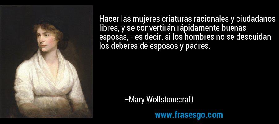 Hacer las mujeres criaturas racionales y ciudadanos libres, y se convertirán rápidamente buenas esposas, - es decir, si los hombres no se descuidan los deberes de esposos y padres. – Mary Wollstonecraft