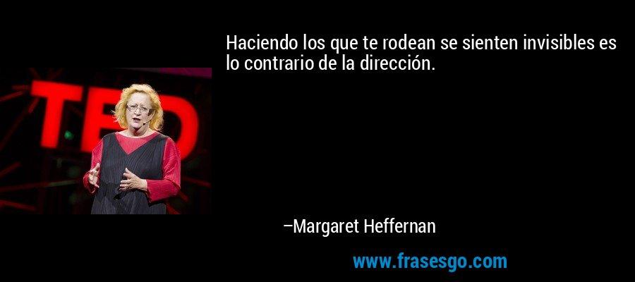 Haciendo los que te rodean se sienten invisibles es lo contrario de la dirección. – Margaret Heffernan