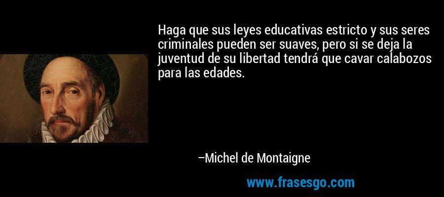 Haga que sus leyes educativas estricto y sus seres criminales pueden ser suaves, pero si se deja la juventud de su libertad tendrá que cavar calabozos para las edades. – Michel de Montaigne