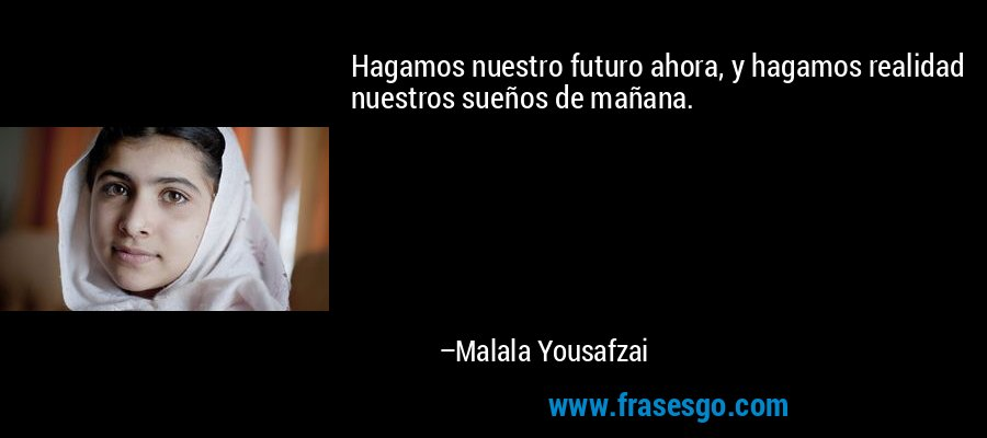 Hagamos nuestro futuro ahora, y hagamos realidad nuestros sueños de mañana. – Malala Yousafzai