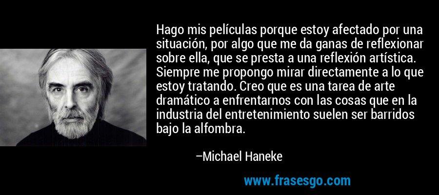 Hago mis películas porque estoy afectado por una situación, por algo que me da ganas de reflexionar sobre ella, que se presta a una reflexión artística. Siempre me propongo mirar directamente a lo que estoy tratando. Creo que es una tarea de arte dramático a enfrentarnos con las cosas que en la industria del entretenimiento suelen ser barridos bajo la alfombra. – Michael Haneke