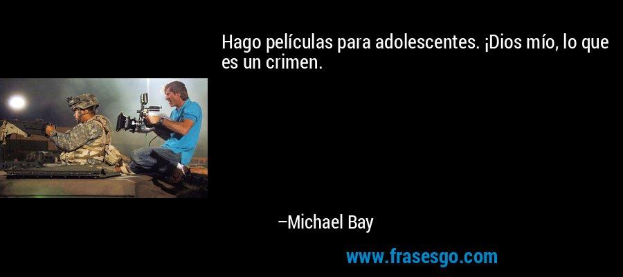 Hago películas para adolescentes. ¡Dios mío, lo que es un crimen. – Michael Bay