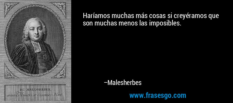 Haríamos muchas más cosas si creyéramos que son muchas menos las imposibles. – Malesherbes