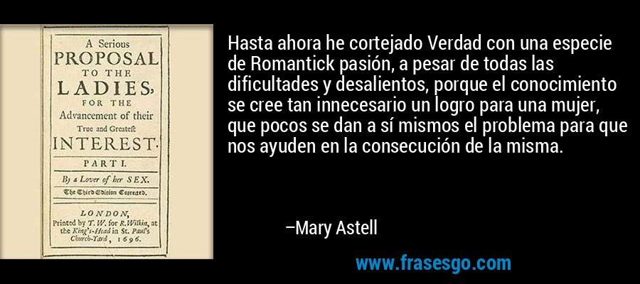 Hasta ahora he cortejado Verdad con una especie de Romantick pasión, a pesar de todas las dificultades y desalientos, porque el conocimiento se cree tan innecesario un logro para una mujer, que pocos se dan a sí mismos el problema para que nos ayuden en la consecución de la misma. – Mary Astell