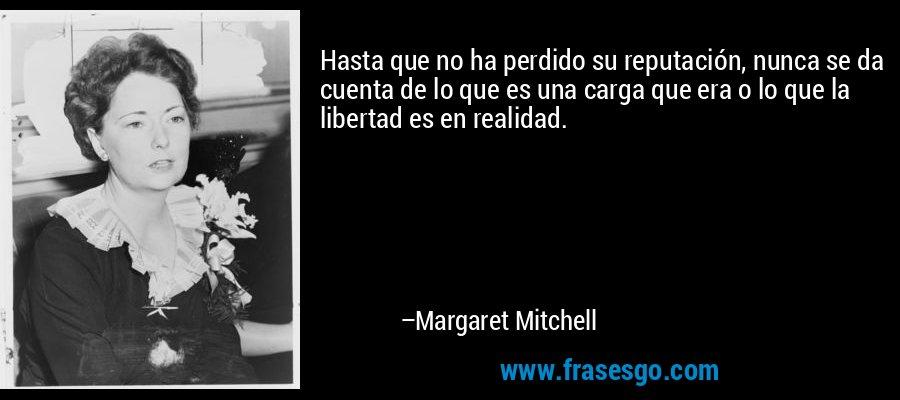 Hasta que no ha perdido su reputación, nunca se da cuenta de lo que es una carga que era o lo que la libertad es en realidad. – Margaret Mitchell
