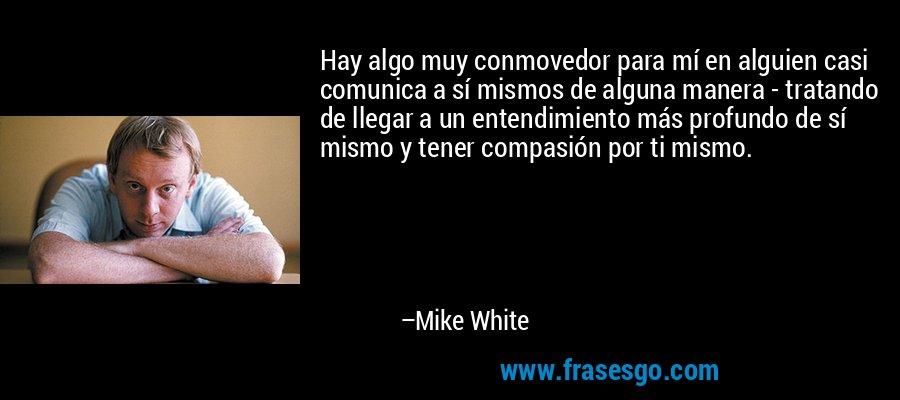 Hay algo muy conmovedor para mí en alguien casi comunica a sí mismos de alguna manera - tratando de llegar a un entendimiento más profundo de sí mismo y tener compasión por ti mismo. – Mike White