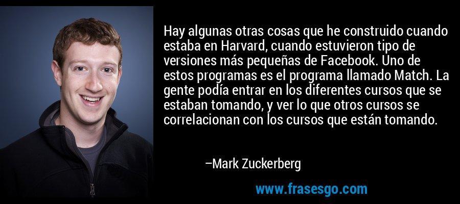 Hay algunas otras cosas que he construido cuando estaba en Harvard, cuando estuvieron tipo de versiones más pequeñas de Facebook. Uno de estos programas es el programa llamado Match. La gente podía entrar en los diferentes cursos que se estaban tomando, y ver lo que otros cursos se correlacionan con los cursos que están tomando. – Mark Zuckerberg