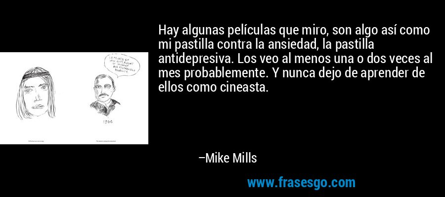 Hay algunas películas que miro, son algo así como mi pastilla contra la ansiedad, la pastilla antidepresiva. Los veo al menos una o dos veces al mes probablemente. Y nunca dejo de aprender de ellos como cineasta. – Mike Mills
