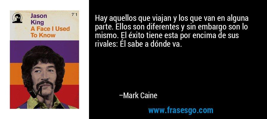 Hay aquellos que viajan y los que van en alguna parte. Ellos son diferentes y sin embargo son lo mismo. El éxito tiene esta por encima de sus rivales: Él sabe a dónde va. – Mark Caine