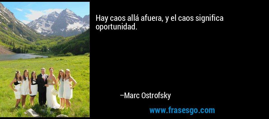 Hay caos allá afuera, y el caos significa oportunidad. – Marc Ostrofsky