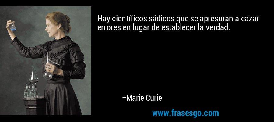 Hay científicos sádicos que se apresuran a cazar errores en lugar de establecer la verdad. – Marie Curie