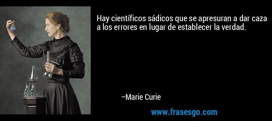 Hay científicos sádicos que se apresuran a dar caza a los errores en lugar de establecer la verdad. – Marie Curie