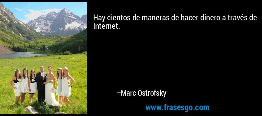 Hay cientos de maneras de hacer dinero a través de Internet. – Marc Ostrofsky