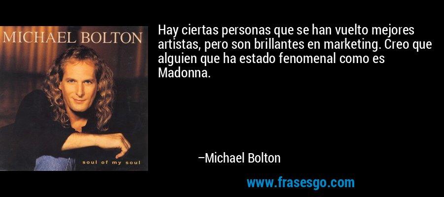 Hay ciertas personas que se han vuelto mejores artistas, pero son brillantes en marketing. Creo que alguien que ha estado fenomenal como es Madonna. – Michael Bolton