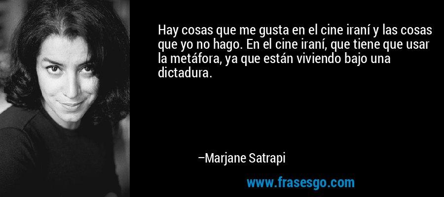Hay cosas que me gusta en el cine iraní y las cosas que yo no hago. En el cine iraní, que tiene que usar la metáfora, ya que están viviendo bajo una dictadura. – Marjane Satrapi