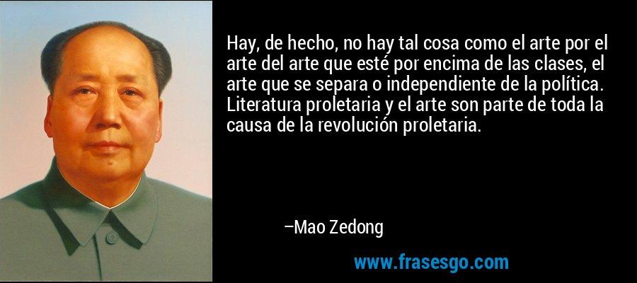 Hay, de hecho, no hay tal cosa como el arte por el arte del arte que esté por encima de las clases, el arte que se separa o independiente de la política. Literatura proletaria y el arte son parte de toda la causa de la revolución proletaria. – Mao Zedong