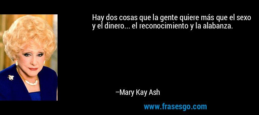 Hay dos cosas que la gente quiere más que el sexo y el dinero... el reconocimiento y la alabanza. – Mary Kay Ash